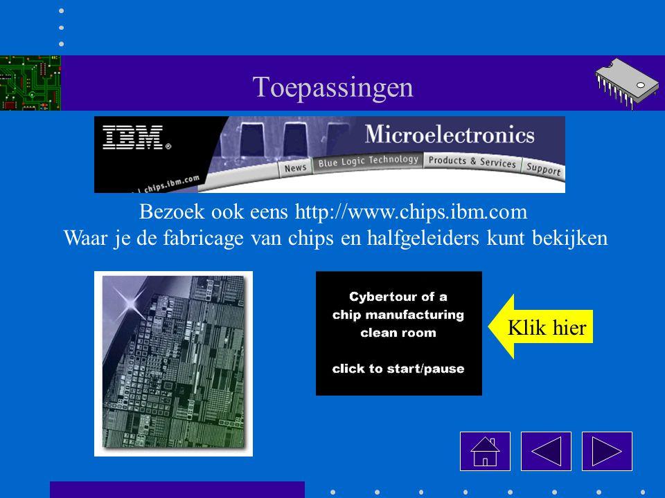 Toepassingen Bezoek ook eens http://www.chips.ibm.com Waar je de fabricage van chips en halfgeleiders kunt bekijken Klik hier