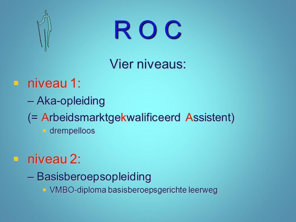 R O C Vier niveaus:  niveau 1: –Aka-opleiding (= Arbeidsmarktgekwalificeerd Assistent)  drempelloos  niveau 2: –Basisberoepsopleiding  VMBO-diplom