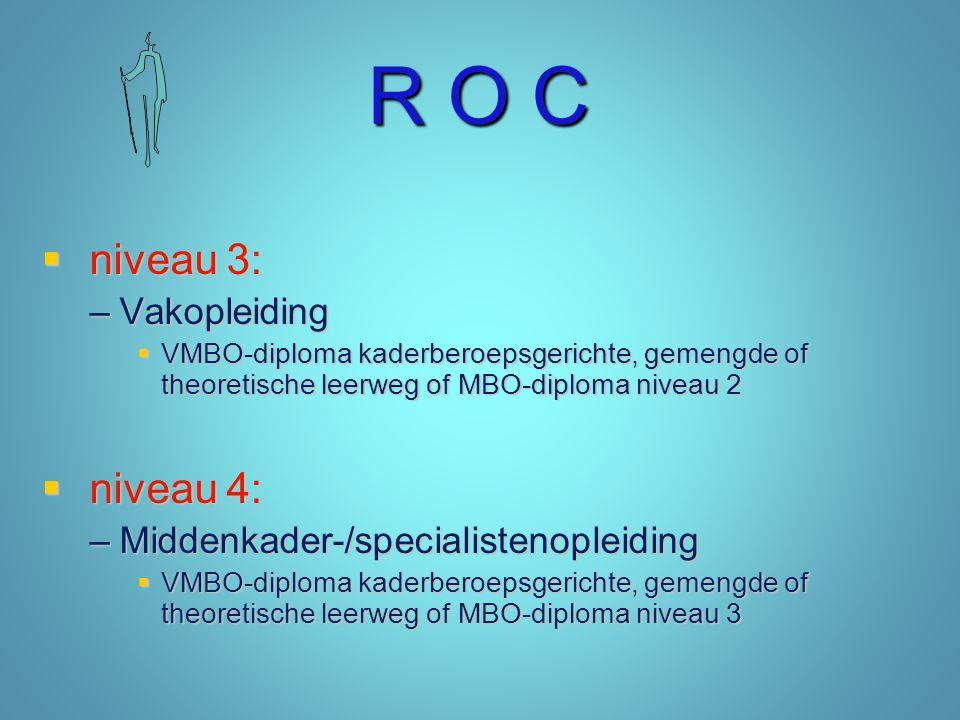 R O C  niveau 3: –Vakopleiding  VMBO-diploma kaderberoepsgerichte, gemengde of theoretische leerweg of MBO-diploma niveau 2  niveau 4: –Middenkader