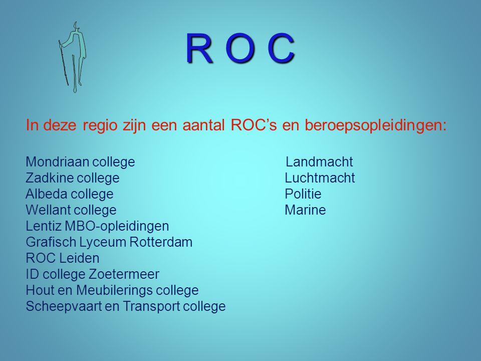 R O C In deze regio zijn een aantal ROC's en beroepsopleidingen: Mondriaan college Landmacht Zadkine college Luchtmacht Albeda college Politie Wellant