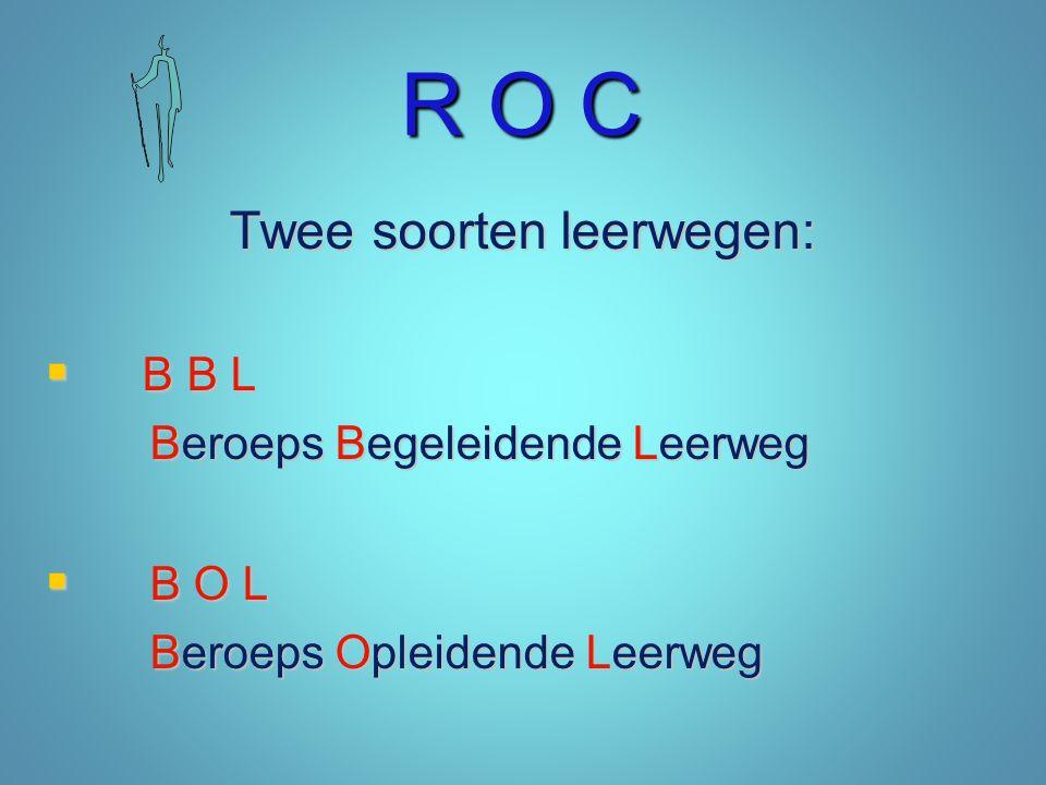 R O C De leerwegen:  B B L – 4 dagen erkend leerbedrijf – 1 dag school  B O L – 5 dagen school – afgewisseld met stages