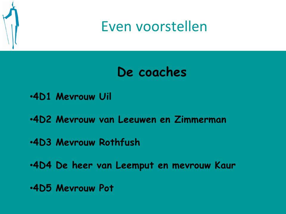Even voorstellen De coaches 4D1 Mevrouw Uil 4D2 Mevrouw van Leeuwen en Zimmerman 4D3 Mevrouw Rothfush 4D4 De heer van Leemput en mevrouw Kaur 4D5 Mevrouw Pot