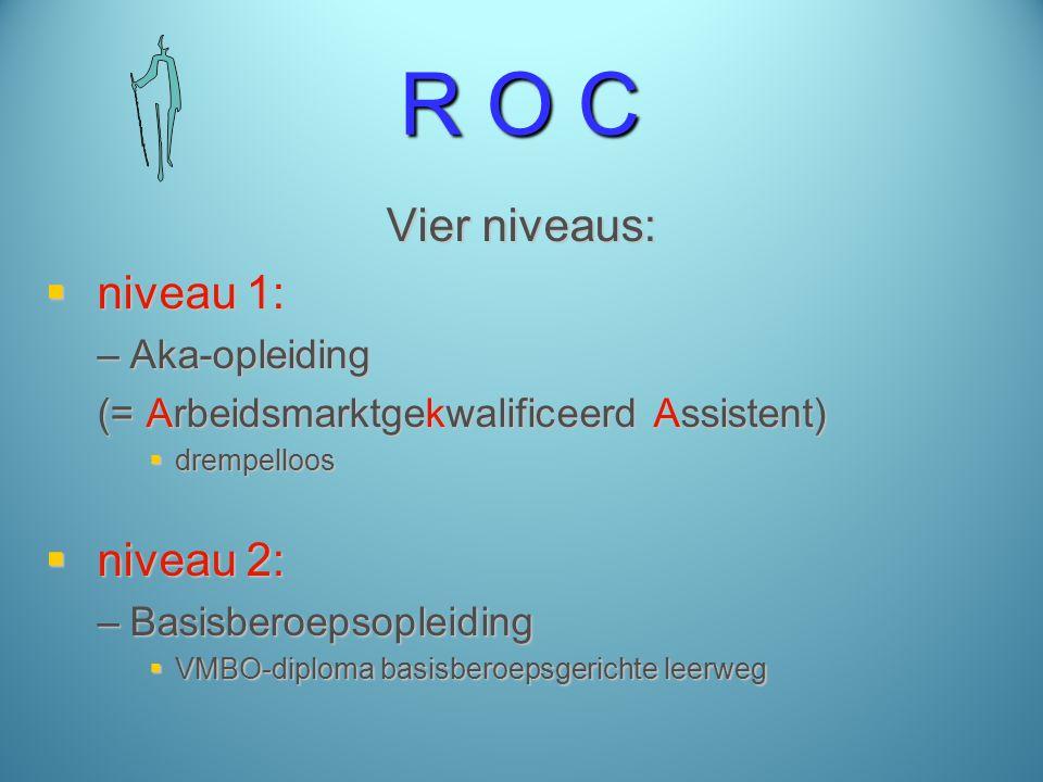R O C Vier niveaus:  niveau 1: –Aka-opleiding (= Arbeidsmarktgekwalificeerd Assistent)  drempelloos  niveau 2: –Basisberoepsopleiding  VMBO-diploma basisberoepsgerichte leerweg