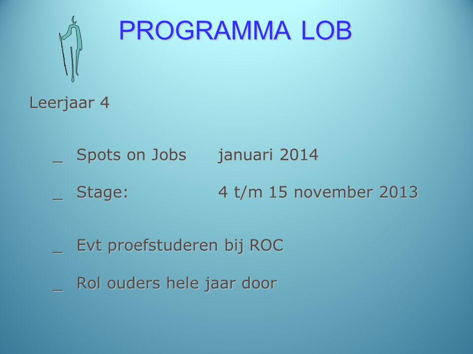 PROGRAMMA LOB Leerjaar 4 _Spots on Jobsjanuari 2014 _Stage: 4 t/m 15 november 2013 _Evt proefstuderen bij ROC _Rol ouders hele jaar door