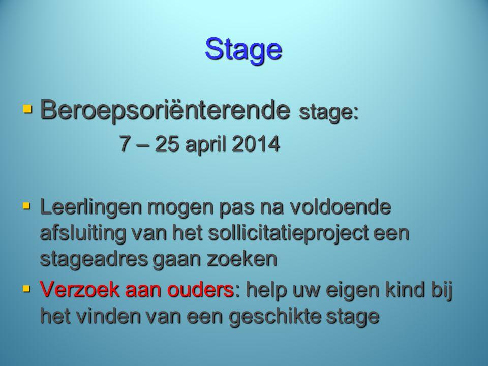 Stage  Beroepsoriënterende stage: 7 – 25 april 2014  Leerlingen mogen pas na voldoende afsluiting van het sollicitatieproject een stageadres gaan zoeken  Verzoek aan ouders: help uw eigen kind bij het vinden van een geschikte stage