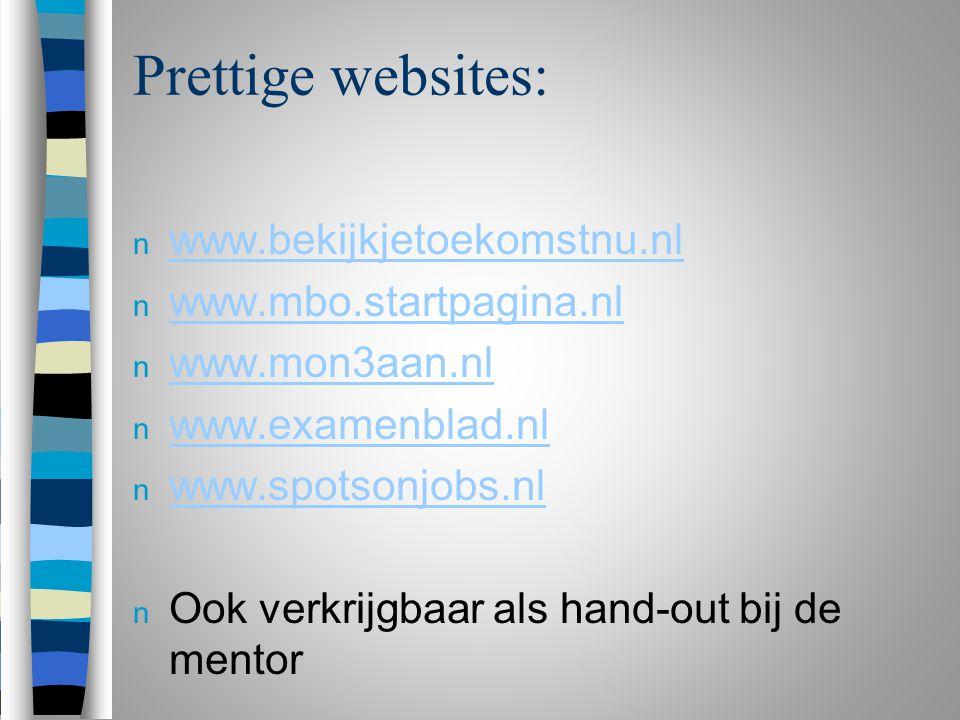 Prettige websites: n www.bekijkjetoekomstnu.nl www.bekijkjetoekomstnu.nl n www.mbo.startpagina.nl www.mbo.startpagina.nl n www.mon3aan.nl www.mon3aan.nl n www.examenblad.nl www.examenblad.nl n www.spotsonjobs.nl www.spotsonjobs.nl n Ook verkrijgbaar als hand-out bij de mentor