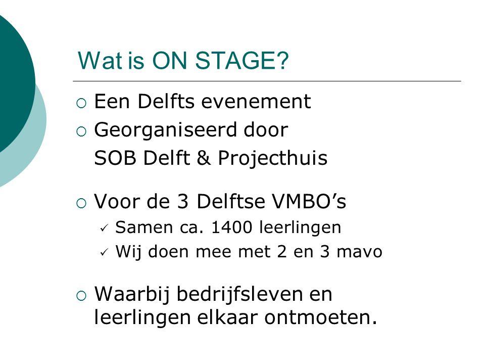 Wat is ON STAGE?  Een Delfts evenement  Georganiseerd door SOB Delft & Projecthuis  Voor de 3 Delftse VMBO's Samen ca. 1400 leerlingen Wij doen mee