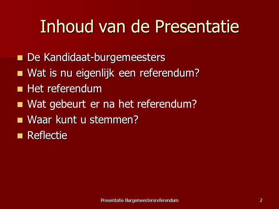 Presentatie Burgemeestersreferendum2 Inhoud van de Presentatie De Kandidaat-burgemeesters De Kandidaat-burgemeesters Wat is nu eigenlijk een referendu