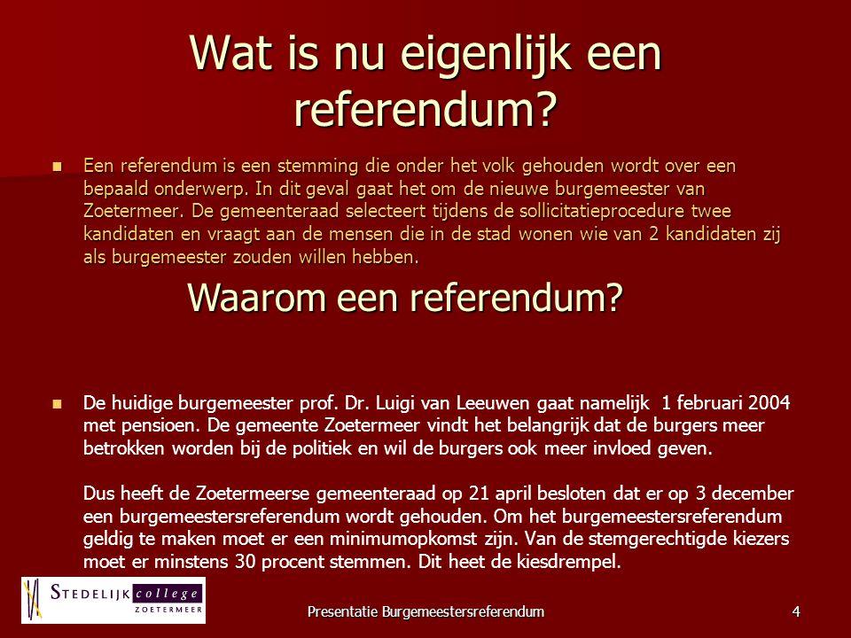 Presentatie Burgemeestersreferendum4 Wat is nu eigenlijk een referendum? Een referendum is een stemming die onder het volk gehouden wordt over een bep