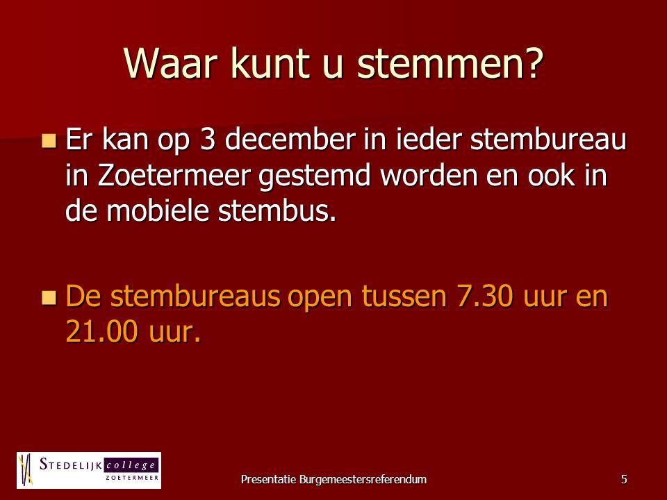 Presentatie Burgemeestersreferendum5 Waar kunt u stemmen? Er kan op 3 december in ieder stembureau in Zoetermeer gestemd worden en ook in de mobiele s