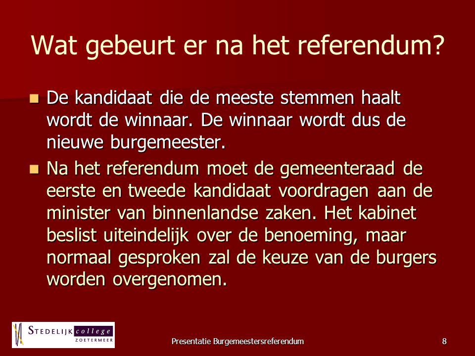 Presentatie Burgemeestersreferendum8 Wat gebeurt er na het referendum? De kandidaat die de meeste stemmen haalt wordt de winnaar. De winnaar wordt dus