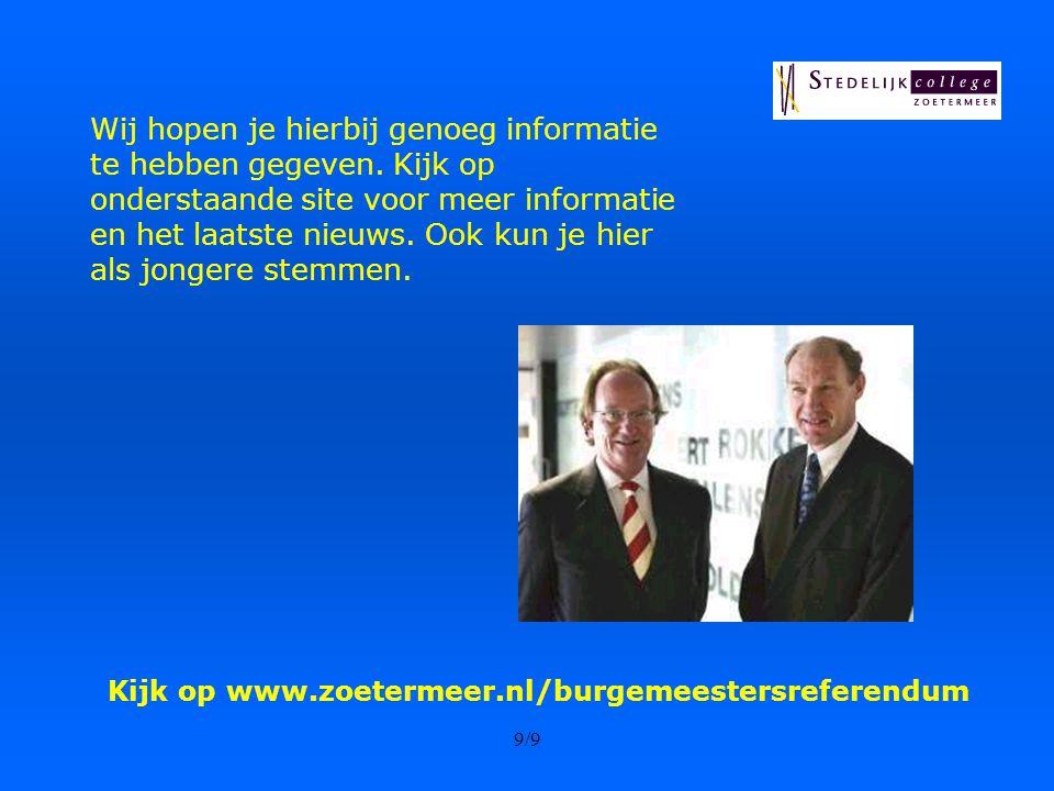 9/9 Kijk op www.zoetermeer.nl/burgemeestersreferendum Wij hopen je hierbij genoeg informatie te hebben gegeven.