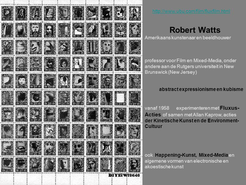 http://www.ubu.com/film/fluxfilm.html Robert Watts Amerikaans kunstenaar en beeldhouwer professor voor Film en Mixed-Media, onder andere aan de Rutgers universiteit in New Brunswick (New Jersey) abstract expressionisme en kubisme vanaf 1958 experimenteren met Fluxus- Acties of samen met Allan Kaprow, acties der Kinetische Kunst en de Environment- Cultuur ook Happening-Kunst, Mixed-Media en algemene vormen van electronische en akoestische kunst