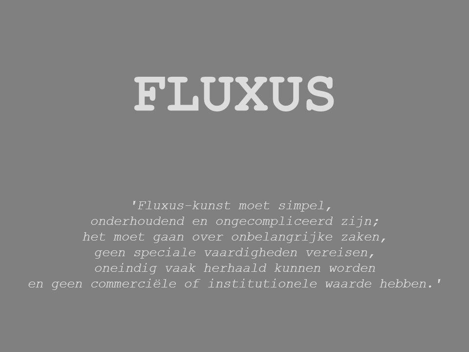 FLUXUS Fluxus-kunst moet simpel, onderhoudend en ongecompliceerd zijn; het moet gaan over onbelangrijke zaken, geen speciale vaardigheden vereisen, oneindig vaak herhaald kunnen worden en geen commerciële of institutionele waarde hebben.