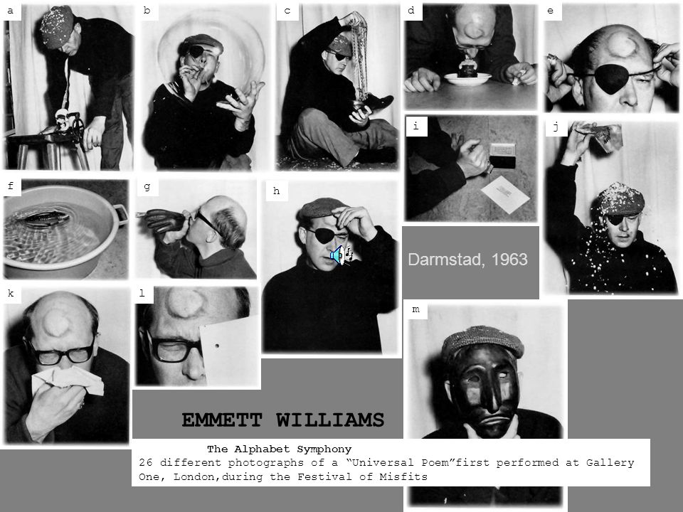 l gf edcba ji h k m The Alphabet Symphony 26 different photographs of a Universal Poem first performed at Gallery One, London,during the Festival of Misfits Darmstad, 1963 EMMETT WILLIAMS