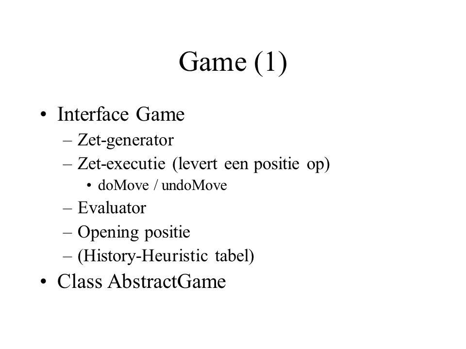 Game (1) Interface Game –Zet-generator –Zet-executie (levert een positie op) doMove / undoMove –Evaluator –Opening positie –(History-Heuristic tabel) Class AbstractGame
