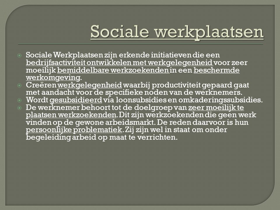  Sociale Werkplaatsen zijn erkende initiatieven die een bedrijfsactiviteit ontwikkelen met werkgelegenheid voor zeer moeilijk bemiddelbare werkzoekenden in een beschermde werkomgeving.