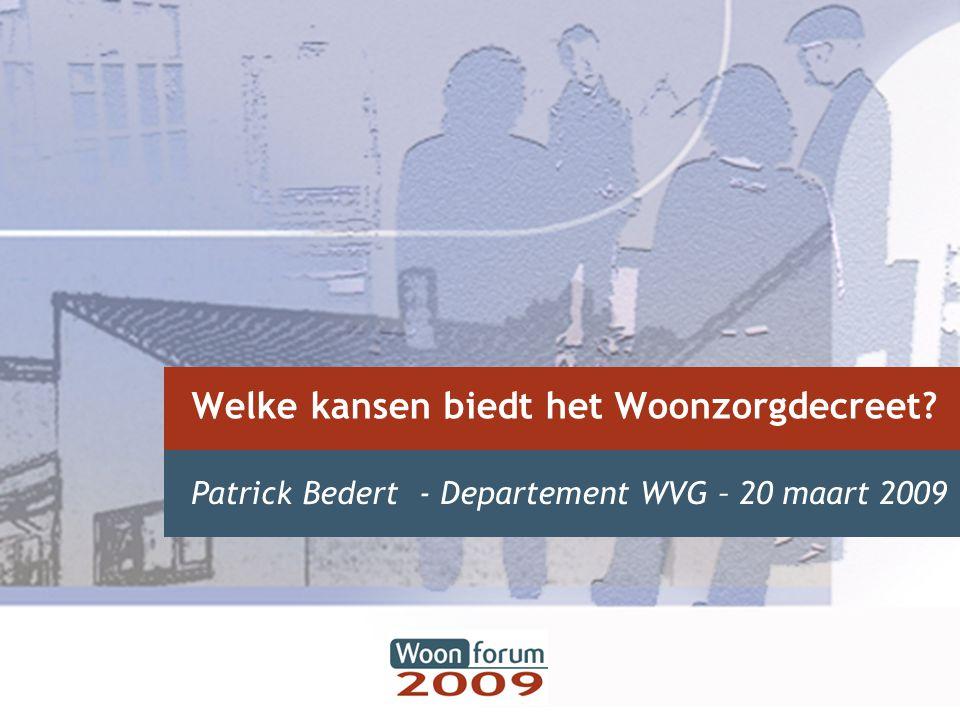Welke kansen biedt het Woonzorgdecreet? Patrick Bedert - Departement WVG – 20 maart 2009