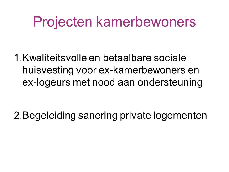 Projecten kamerbewoners 1.Kwaliteitsvolle en betaalbare sociale huisvesting voor ex-kamerbewoners en ex-logeurs met nood aan ondersteuning 2.Begeleiding sanering private logementen