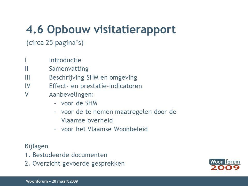 4.6 Opbouw visitatierapport (circa 25 pagina's) I Introductie II Samenvatting IIIBeschrijving SHM en omgeving IVEffect- en prestatie-indicatoren VAanbevelingen: –voor de SHM –voor de te nemen maatregelen door de Vlaamse overheid –voor het Vlaamse Woonbeleid Bijlagen 1.