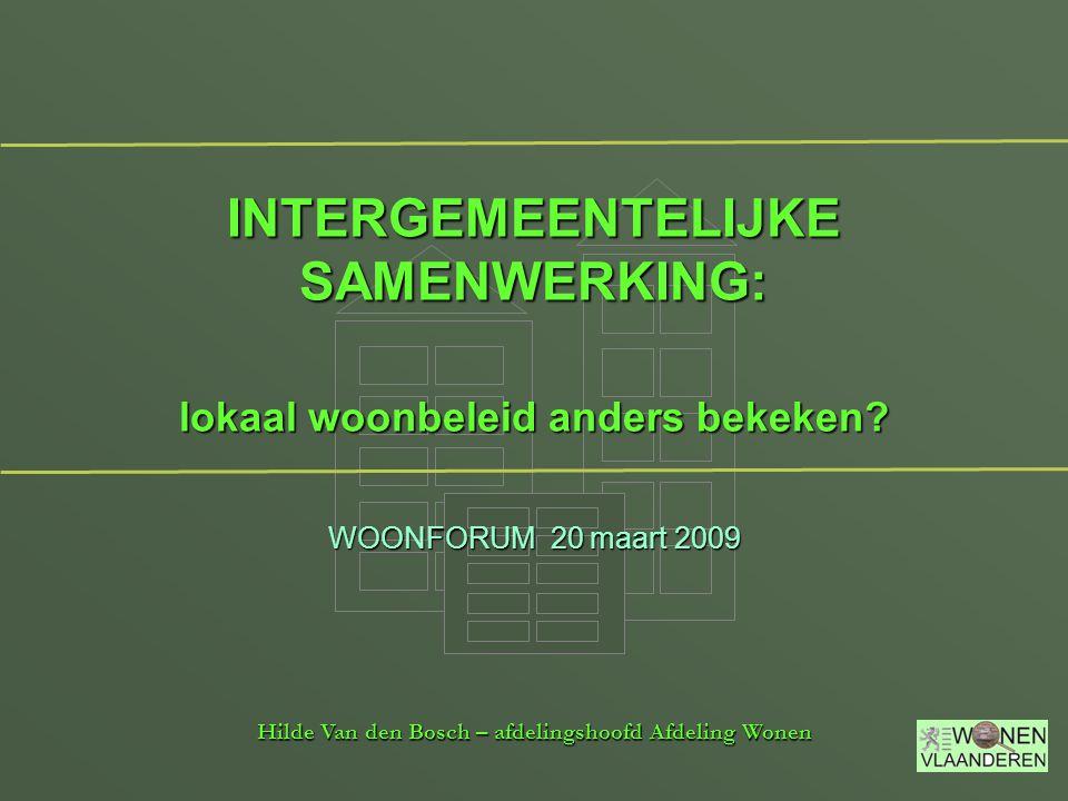 INTERGEMEENTELIJKE SAMENWERKING: lokaal woonbeleid anders bekeken? Hilde Van den Bosch – afdelingshoofd Afdeling Wonen WOONFORUM 20 maart 2009