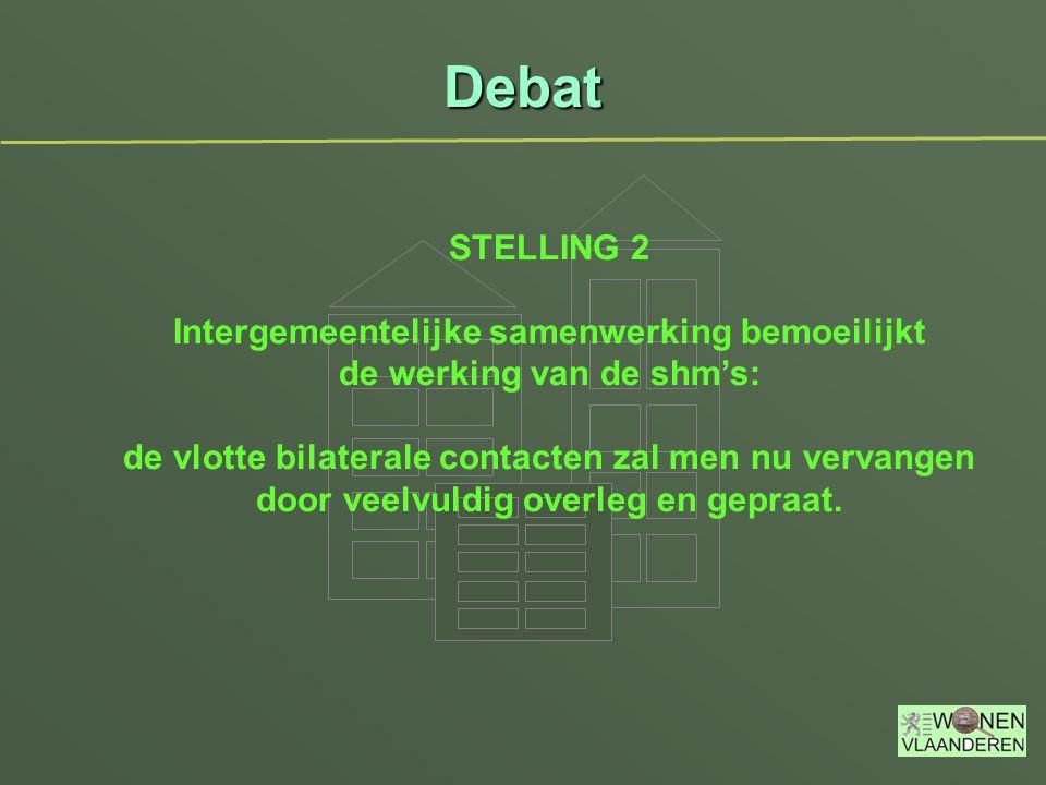 Debat STELLING 2 Intergemeentelijke samenwerking bemoeilijkt de werking van de shm's: de vlotte bilaterale contacten zal men nu vervangen door veelvuldig overleg en gepraat.