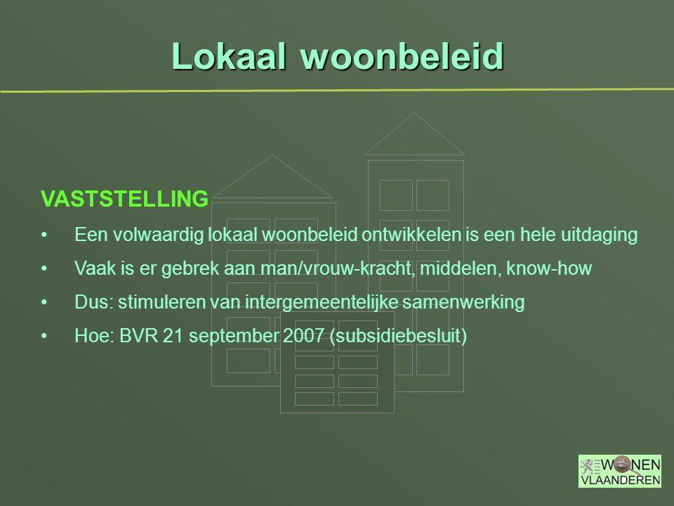 Lokaal woonbeleid VASTSTELLING Een volwaardig lokaal woonbeleid ontwikkelen is een hele uitdaging Vaak is er gebrek aan man/vrouw-kracht, middelen, know-how Dus: stimuleren van intergemeentelijke samenwerking Hoe: BVR 21 september 2007 (subsidiebesluit)
