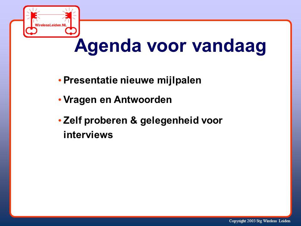 Copyright 2003 Stg Wireless Leiden Agenda voor vandaag Presentatie nieuwe mijlpalen Vragen en Antwoorden Zelf proberen & gelegenheid voor interviews