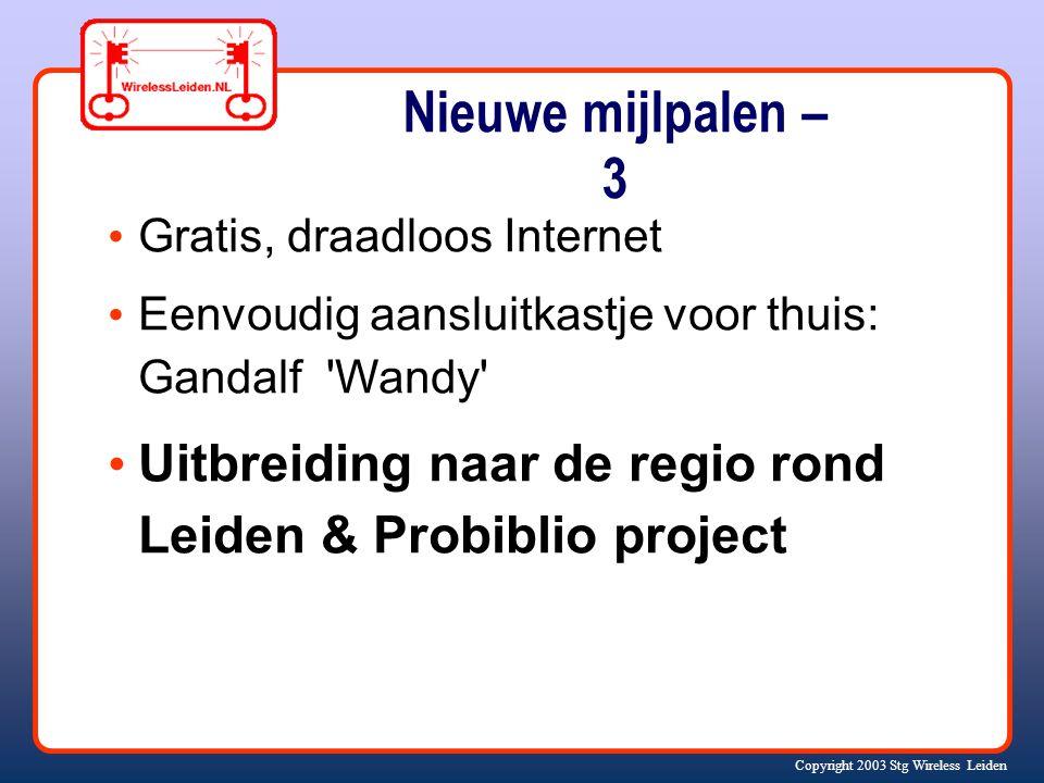 Copyright 2003 Stg Wireless Leiden Nieuwe mijlpalen – 3 Gratis, draadloos Internet Eenvoudig aansluitkastje voor thuis: Gandalf Wandy Uitbreiding naar de regio rond Leiden & Probiblio project