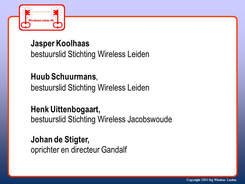 Copyright 2003 Stg Wireless Leiden Jasper Koolhaas bestuurslid Stichting Wireless Leiden Huub Schuurmans, bestuurslid Stichting Wireless Leiden Henk U