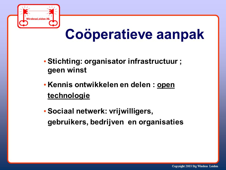 Copyright 2003 Stg Wireless Leiden Coöperatieve aanpak Stichting: organisator infrastructuur ; geen winst Kennis ontwikkelen en delen : open technolog