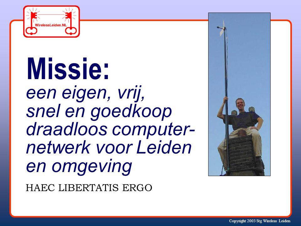 Copyright 2003 Stg Wireless Leiden Missie: een eigen, vrij, snel en goedkoop draadloos computer- netwerk voor Leiden en omgeving HAEC LIBERTATIS ERGO