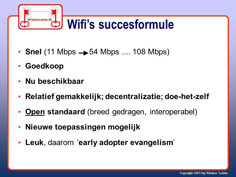 Copyright 2003 Stg Wireless Leiden Wifi's succesformule Snel (11 Mbps 54 Mbps.... 108 Mbps) Goedkoop Nu beschikbaar Relatief gemakkelijk; decentraliza