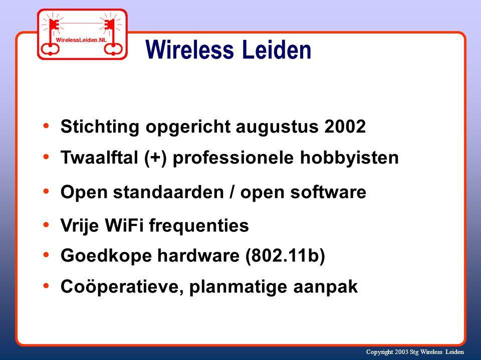Copyright 2003 Stg Wireless Leiden Stichting opgericht augustus 2002 Twaalftal (+) professionele hobbyisten Open standaarden / open software Vrije WiFi frequenties Goedkope hardware (802.11b) Coöperatieve, planmatige aanpak Wireless Leiden