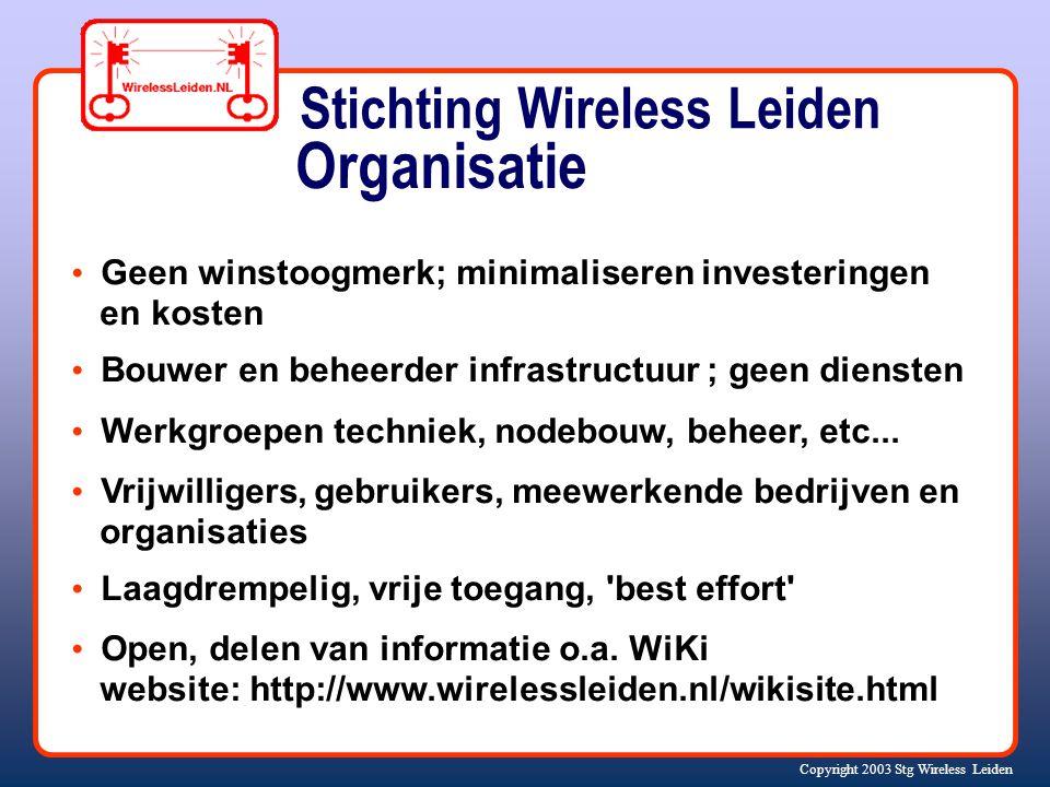 Copyright 2003 Stg Wireless Leiden Organisatie Geen winstoogmerk; minimaliseren investeringen en kosten Bouwer en beheerder infrastructuur ; geen diensten Werkgroepen techniek, nodebouw, beheer, etc...