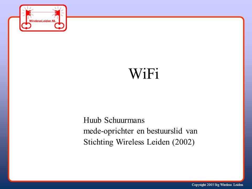 Copyright 2005 Stg Wireless Leiden Huub Schuurmans mede-oprichter en bestuurslid van Stichting Wireless Leiden (2002) WiFi