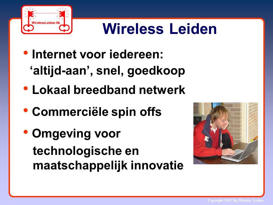 Copyright 2003 Stg Wireless Leiden Wireless Leiden Internet voor iedereen: 'altijd-aan', snel, goedkoop Lokaal breedband netwerk Commerciële spin offs
