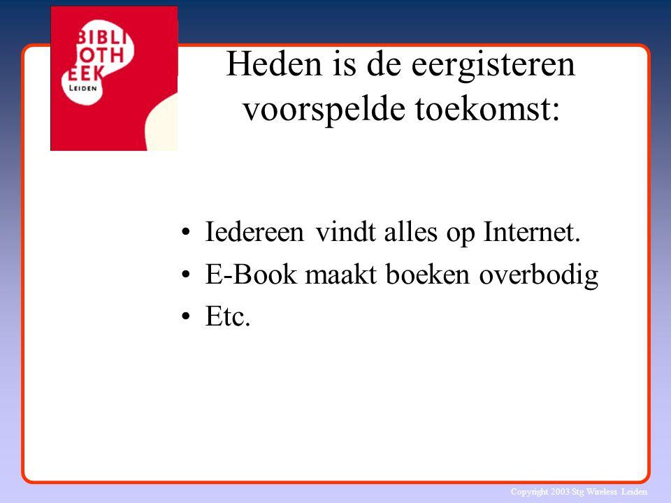 Copyright 2003 Stg Wireless Leiden Heden is de eergisteren voorspelde toekomst: Iedereen vindt alles op Internet. E-Book maakt boeken overbodig Etc.