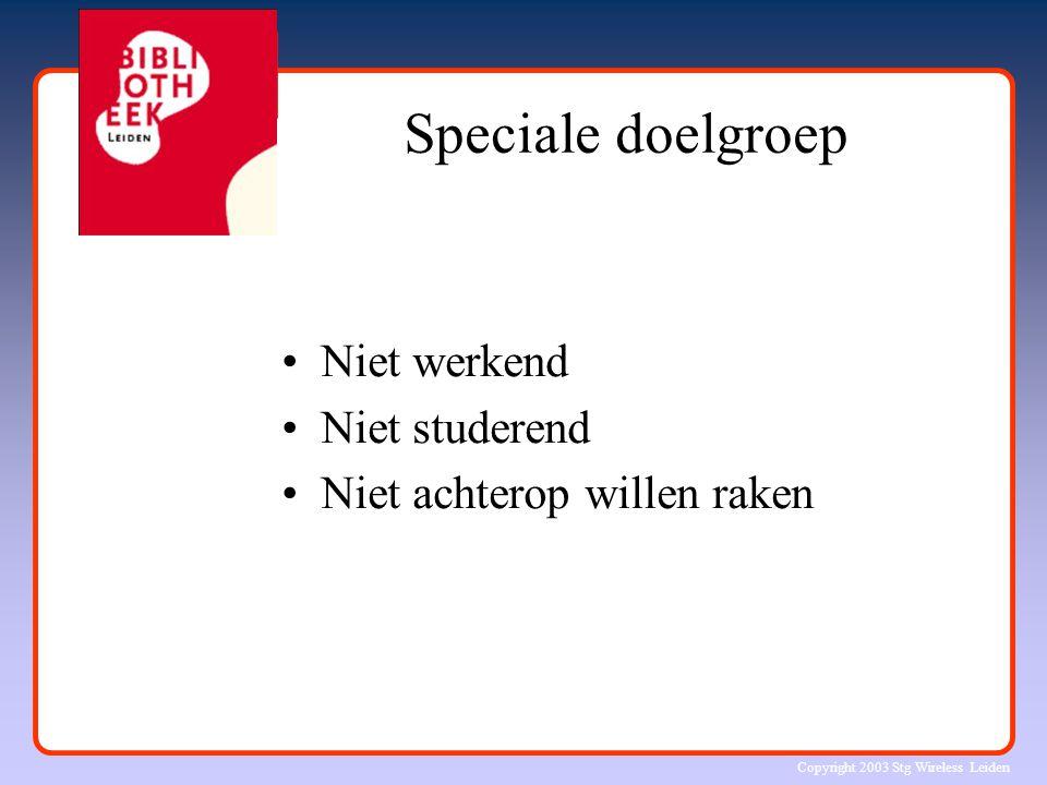Copyright 2003 Stg Wireless Leiden Speciale doelgroep Niet werkend Niet studerend Niet achterop willen raken