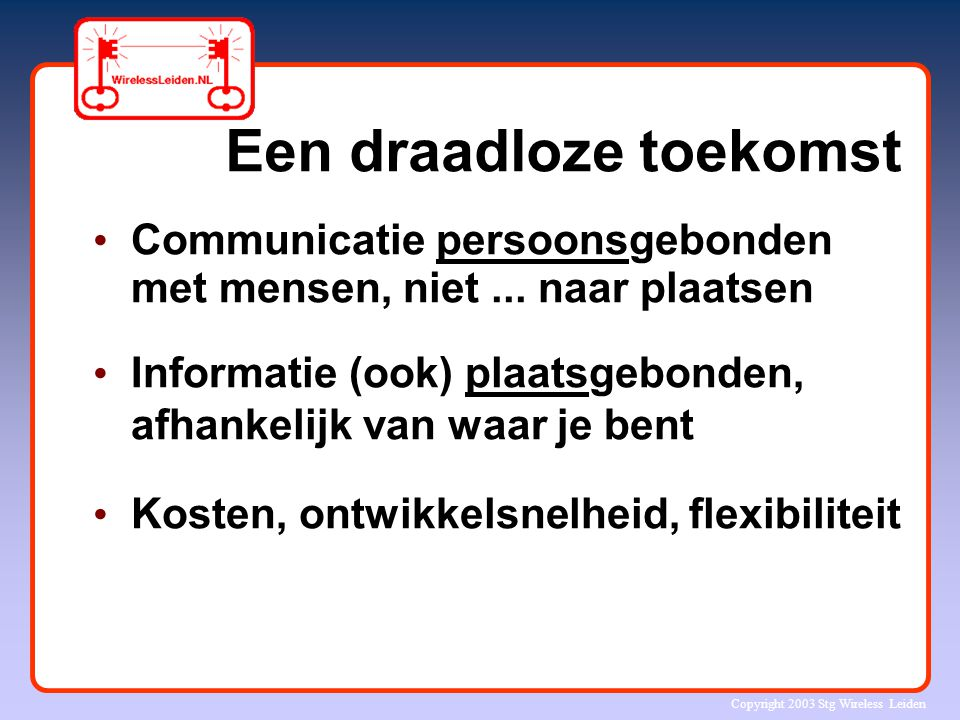 Copyright 2003 Stg Wireless Leiden Wireless Leiden Internet voor iedereen: 'altijd-aan', snel, goedkoop Lokaal breedband netwerk Commerciële spin offs Omgeving voor technologische en maatschappelijk innovatie