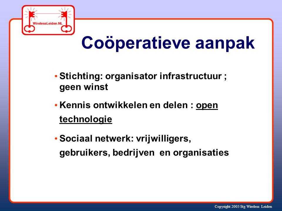 Copyright 2003 Stg Wireless Leiden Coöperatieve aanpak Stichting: organisator infrastructuur ; geen winst Kennis ontwikkelen en delen : open technologie Sociaal netwerk: vrijwilligers, gebruikers, bedrijven en organisaties