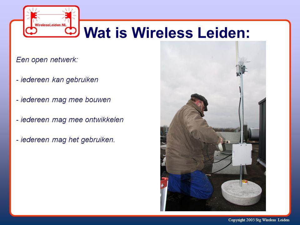 Copyright 2005 Stg Wireless Leiden Een open netwerk: - iedereen kan gebruiken - iedereen mag mee bouwen - iedereen mag mee ontwikkelen - iedereen mag het gebruiken.