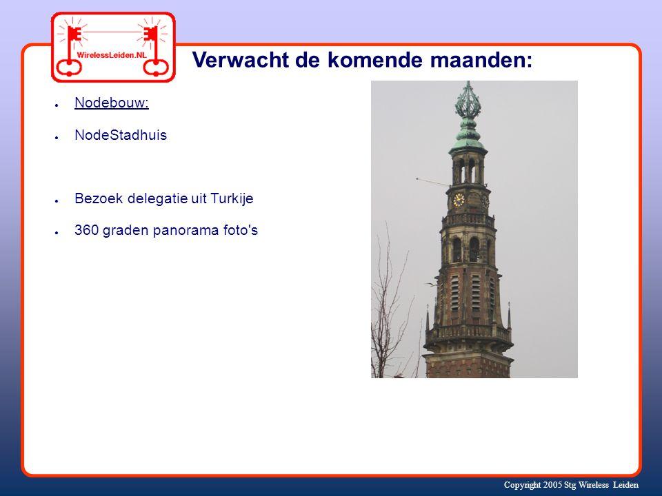 Copyright 2005 Stg Wireless Leiden ● Nodebouw: ● NodeStadhuis ● Bezoek delegatie uit Turkije ● 360 graden panorama foto s Verwacht de komende maanden: