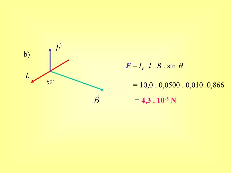 b) IvIv 60 o F = I v. l. B. sin  = 10,0. 0,0500. 0,010. 0,866 = 4,3. 10 -3 N