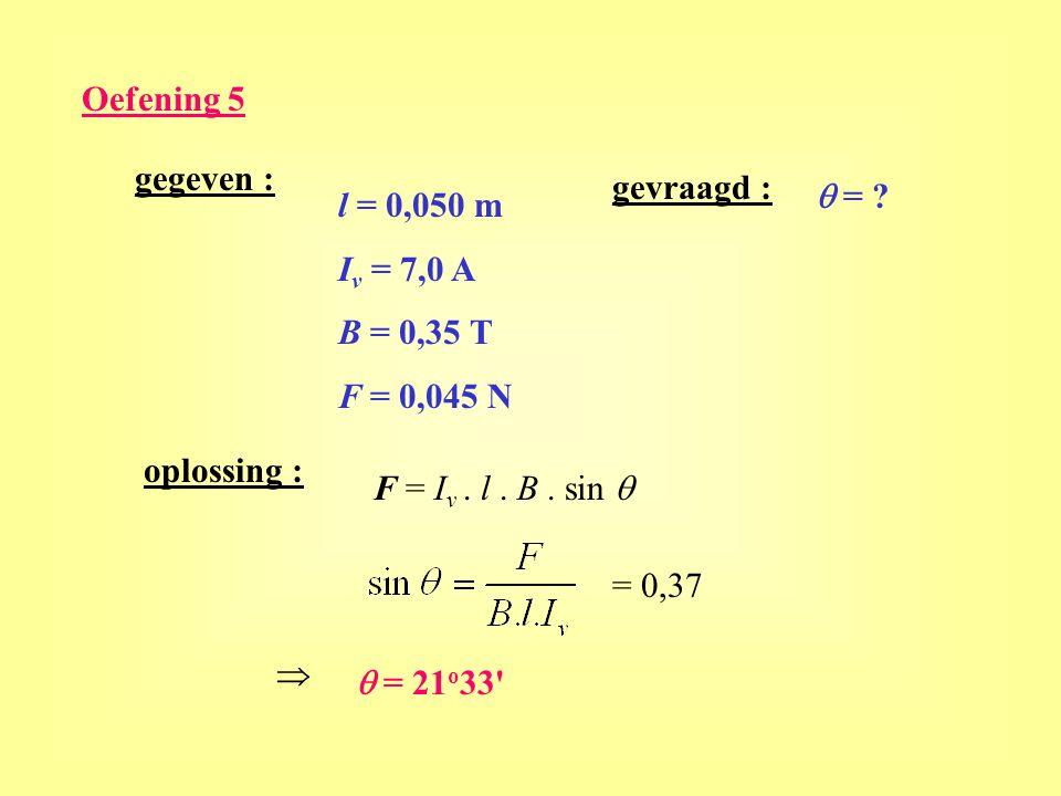 Oefening 5 gegeven : l = 0,050 m I v = 7,0 A B = 0,35 T F = 0,045 N gevraagd :  = ? oplossing : F = I v. l. B. sin  = 0,37   = 21 o 33'