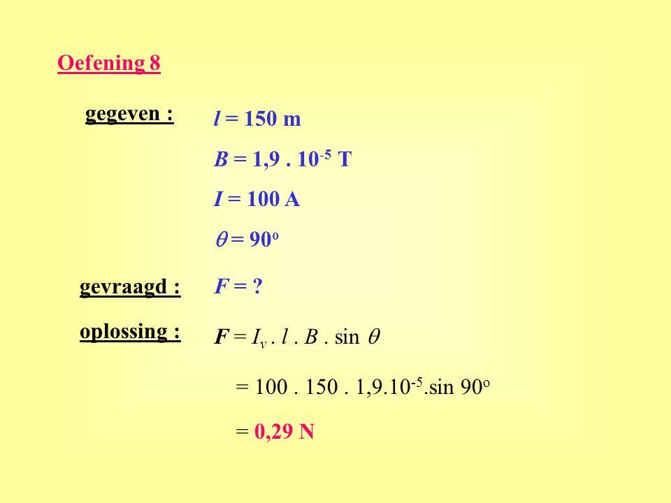 Oefening 8 gegeven : l = 150 m B = 1,9. 10 -5 T I = 100 A  = 90 o gevraagd :F = ? oplossing : F = I v. l. B. sin  = 100. 150. 1,9.10 -5.sin 90 o = 0