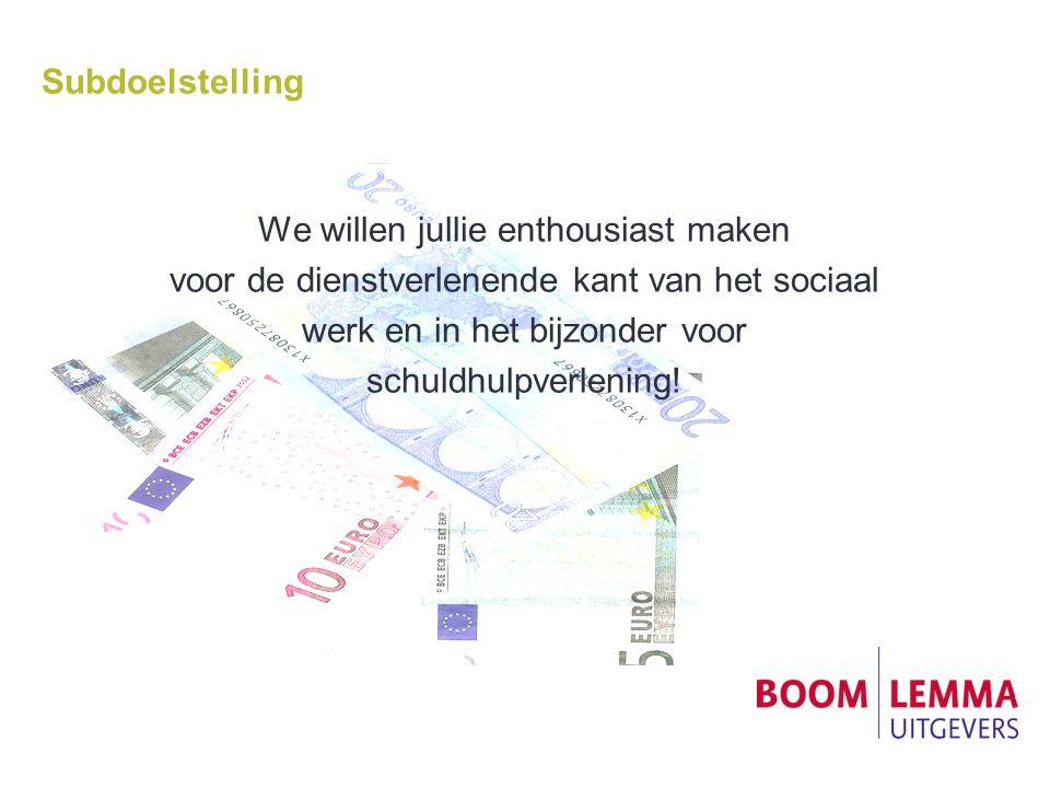 Subdoelstelling We willen jullie enthousiast maken voor de dienstverlenende kant van het sociaal werk en in het bijzonder voor schuldhulpverlening!