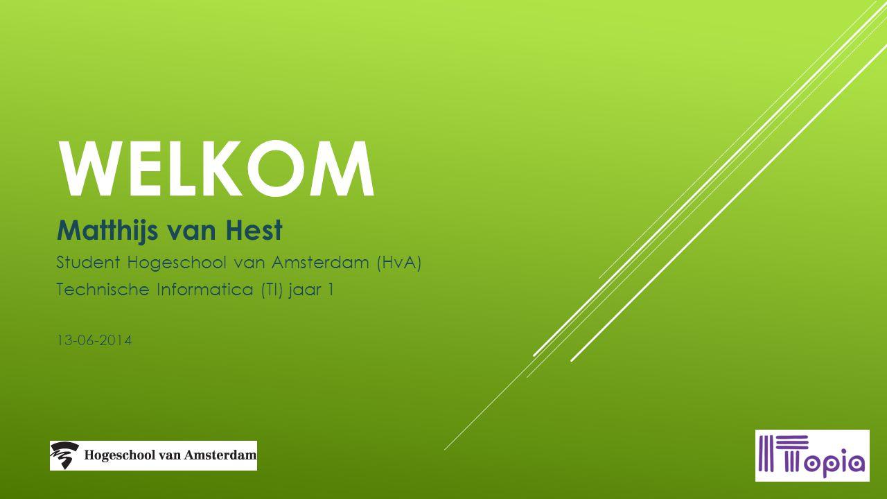 WELKOM Matthijs van Hest Student Hogeschool van Amsterdam (HvA) Technische Informatica (TI) jaar 1 13-06-2014