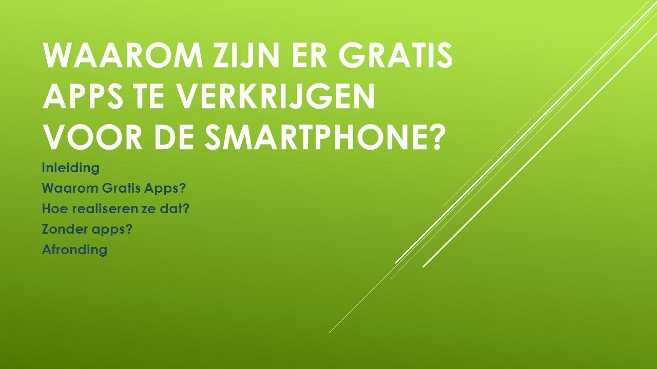 WAAROM ZIJN ER GRATIS APPS TE VERKRIJGEN VOOR DE SMARTPHONE? Inleiding Waarom Gratis Apps? Hoe realiseren ze dat? Zonder apps? Afronding