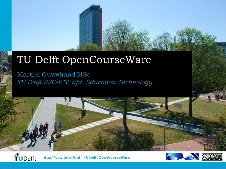 http://ocw.tudelft.nl | TU Delft OpenCourseWare TU Delft OpenCourseWare Martijn Ouwehand MSc TU Delft SSC-ICT, afd. Education Technology